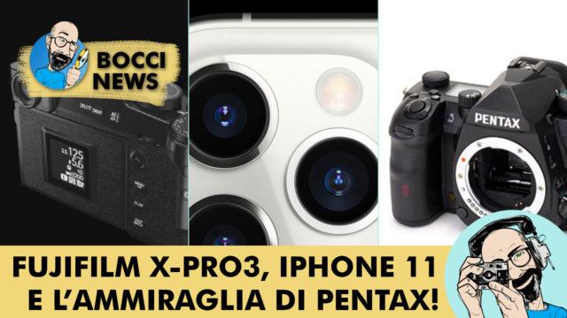 BOCCI NEWS: FUJIFILM X-PRO3, IPHONE 11 E L'AMMIRAGLIA DI PENTAX!